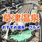 草津温泉の湯畑周辺やオススメの温泉をご紹介!定番の観光プラン情報まとめ