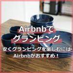 Airbnbでグランピングしない?安くグランピングを楽しみたい方必見!