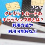 クレジットカードのキャッシング枠とは?利用方法や利用可能枠など