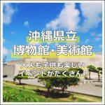 【沖縄】沖縄県立美術館のイベントが魅力的!バックヤードに入れるミュージアムツアーに参加しよう!