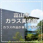 【北陸】富山市ガラス美術館のガラスに注目!美しすぎるガラス作品に惹かれまくり!