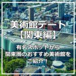 【関東】美術館デートしたい!国立新美術館と森美術館は見どころ満載!
