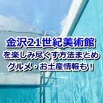 金沢21世紀美術館を楽しみたい方必見!楽しみ方からグルメ、お土産情報もご紹介します!