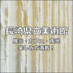 【九州】長崎県美術館は夜景も最高!展示作品と建築の両方楽しめる!