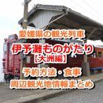 愛媛県の観光列車「伊予灘ものがたり」って?予約方法から食事、周辺観光までご紹介!【大洲編】