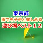 東京都の雨でも子供と楽しめる遊び場・お出かけスポットベスト12