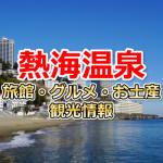 熱海温泉へ観光に行くなら知っておきたい!旅館・グルメ・お土産情報