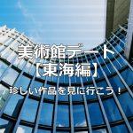 【東海】美術館デートはここがオススメ!名古屋市美術館の珍しい展示物は必見です!