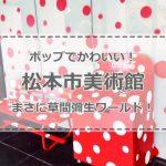 【甲信越】松本市美術館は草間彌生ワールド!ポップなオブジェはド迫力!