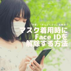 マスクはFace IDが反応しないから不便・めんどくさい!マスク着用時でも顔認証できる登録方法とは?