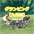 グランピング【九州編】ペットと一緒に宿泊可能なグランピングスポット!