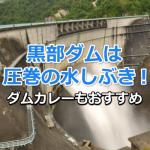 黒部ダムの観光放水は大迫力!服装とアクセスに気をつけてダムカレーも味わおう【11月21日追記】
