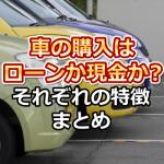 車を購入する場合、ローンか現金か?それぞれのメリット・デメリットをご紹介
