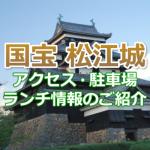 松江城に行くには?アクセスや駐車場からランチ情報までご紹介