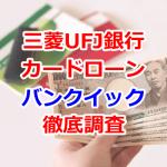 三菱UFJ銀行カードローン「バンクイック」の審査や申込等まとめ