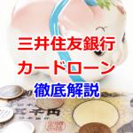 三井住友銀行カードローンを徹底解説!返済や審査などまとめ