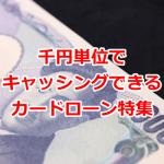 千円単位でキャッシングしたい!少額から借入できるカードローン特集